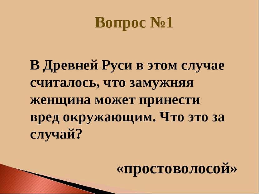 Вопрос №1 «простоволосой» В Древней Руси в этом случае считалось, что замужня...