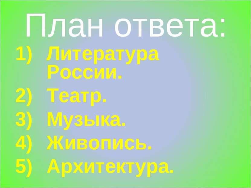 План ответа: Литература России. Театр. Музыка. Живопись. Архитектура.