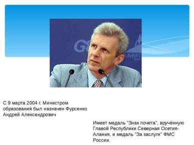 С 9 марта 2004г. Министром образования был назначен Фурсенко Андрей Александ...