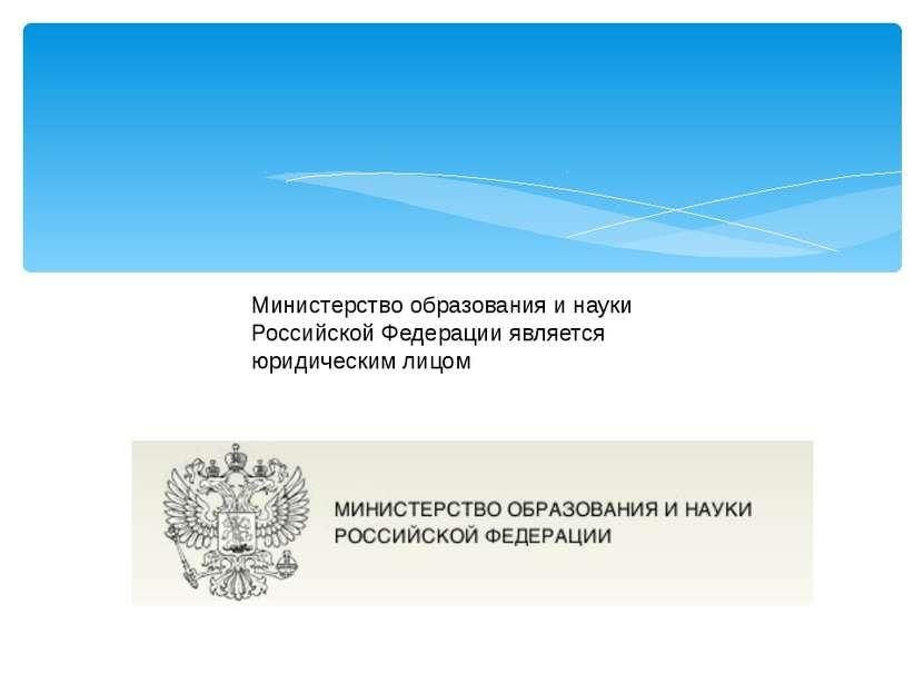 Министерство образования и науки Российской Федерации является юридическим лицом