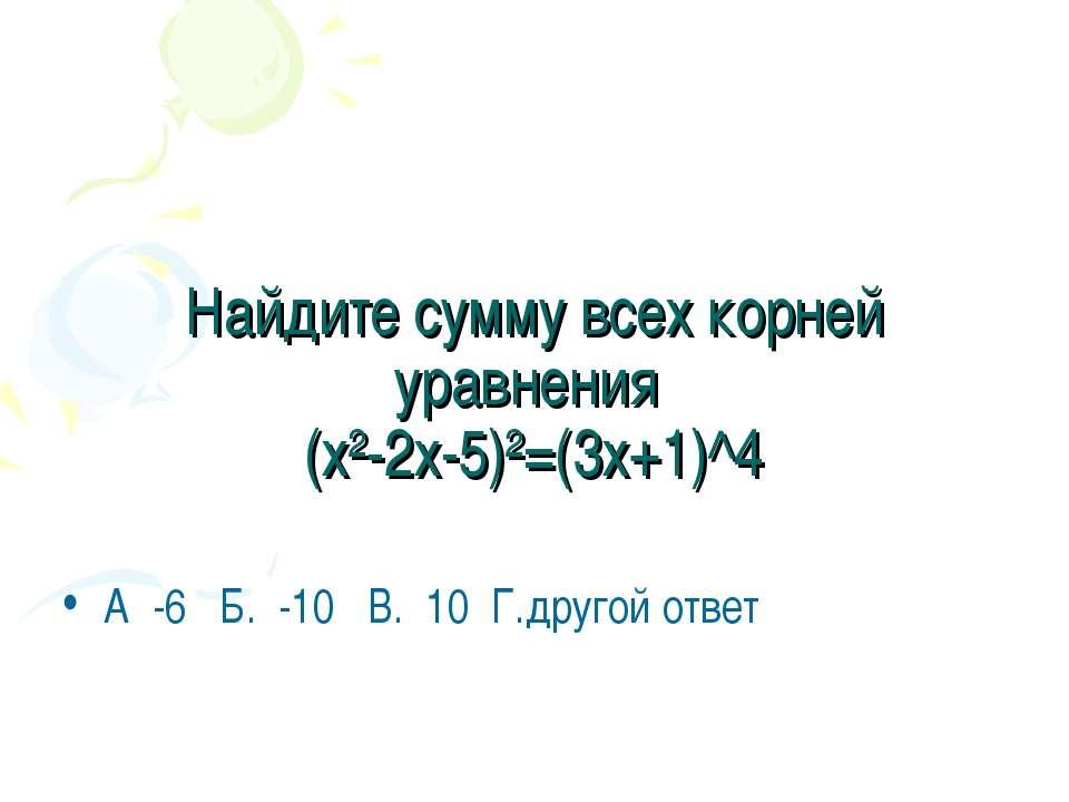 Найдите сумму всех корней уравнения (х²-2х-5)²=(3х+1)^4 А -6 Б. -10 В. 10 Г.д...