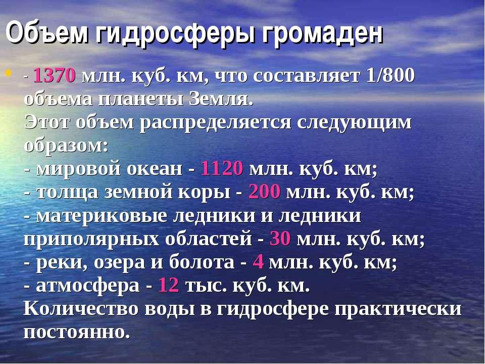 Объем гидросферы громаден - 1370 млн. куб. км, что составляет 1/800 объема пл...