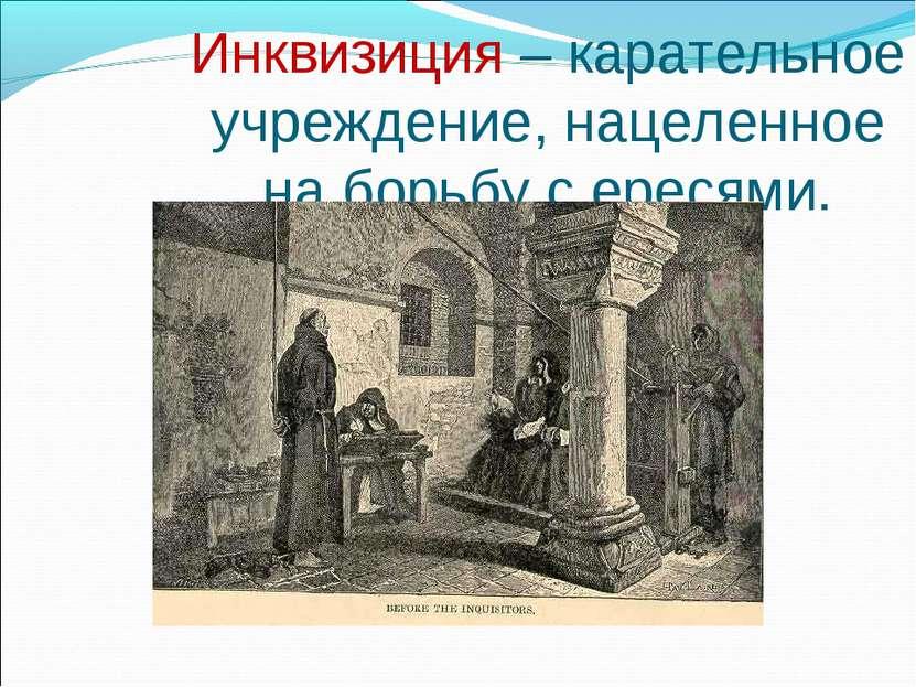 Инквизиция – карательное учреждение, нацеленное на борьбу с ересями.
