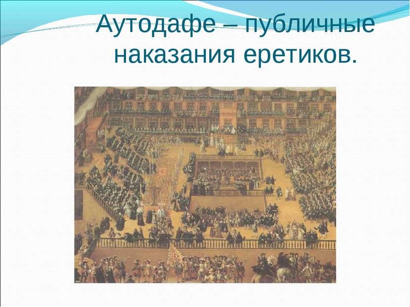 Аутодафе – публичные наказания еретиков.