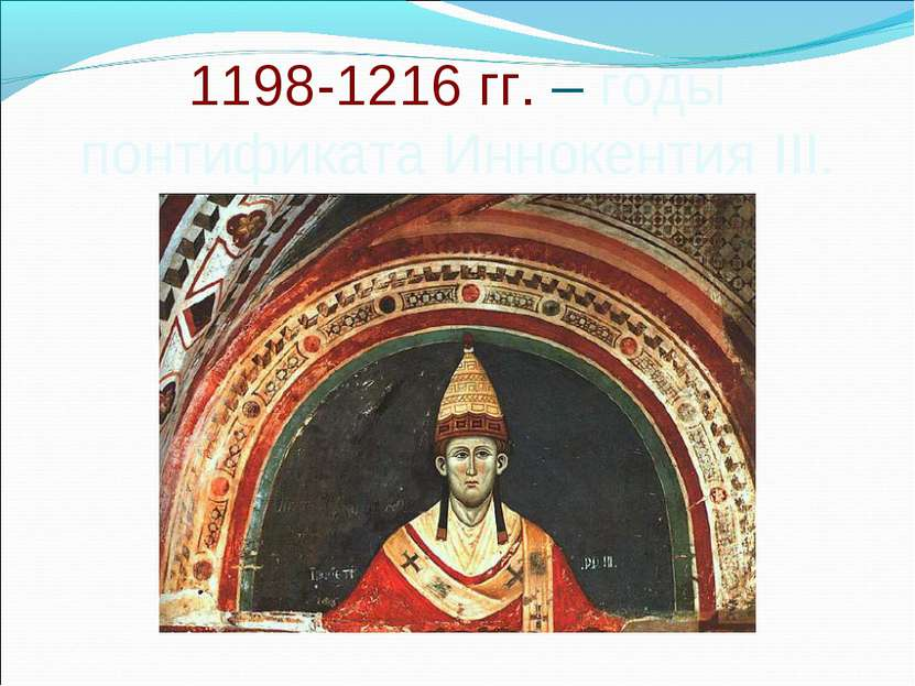 1198-1216 гг. – годы понтификата Иннокентия III.