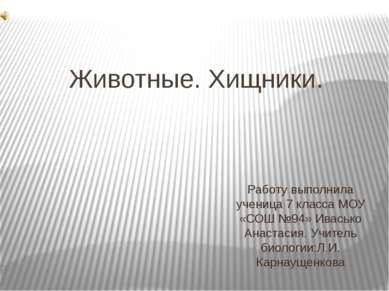 Животные. Хищники. Работу выполнила ученица 7 класса МОУ «СОШ №94» Ивасько Ан...