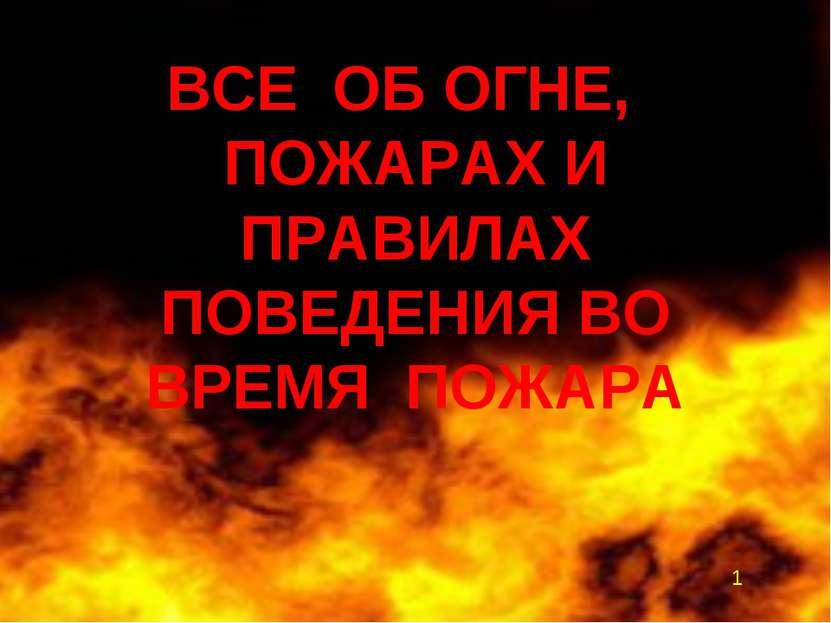 ВСЕ ОБ ОГНЕ, ПОЖАРАХ И ПРАВИЛАХ ПОВЕДЕНИЯ ВО ВРЕМЯ ПОЖАРА 1