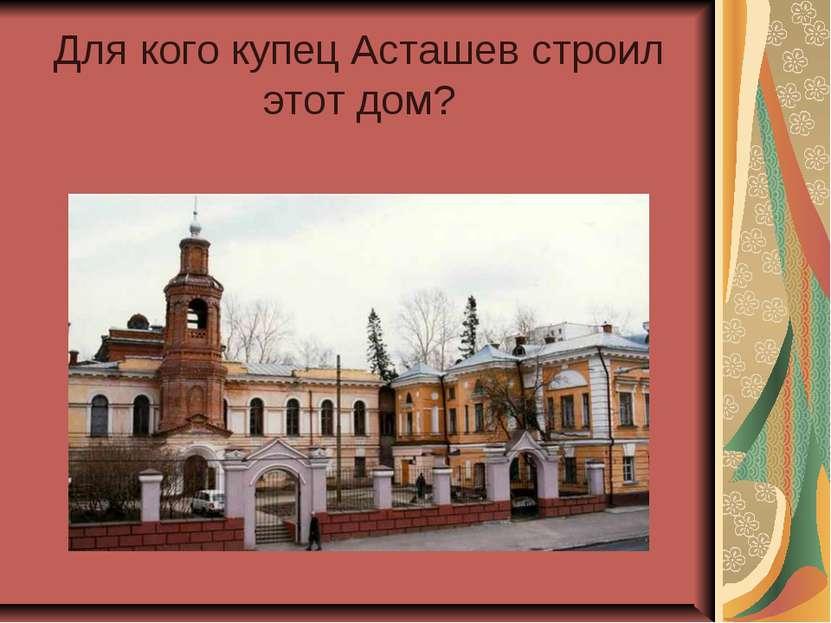 Для кого купец Асташев строил этот дом?