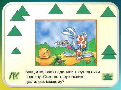 Заяц и колобок поделили треугольники поровну. Сколько треугольников досталось...