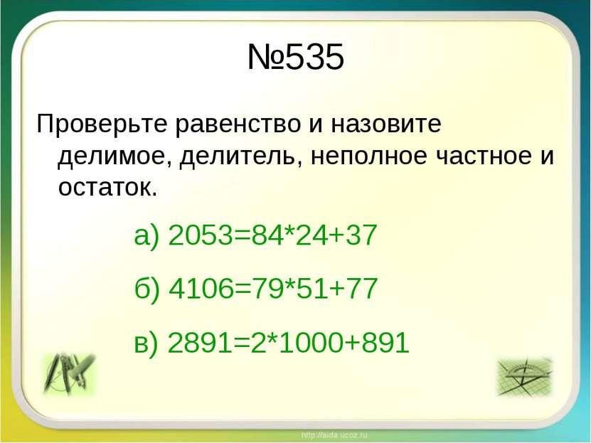№535 Проверьте равенство и назовите делимое, делитель, неполное частное и ост...