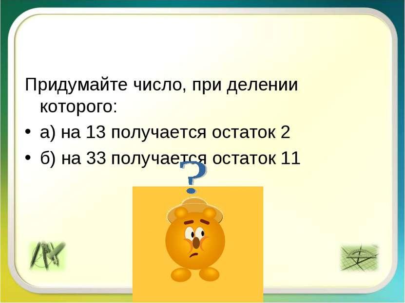 Придумайте число, при делении которого: а) на 13 получается остаток 2 б) на 3...