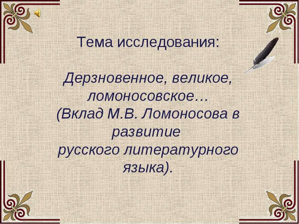 Тема исследования: Дерзновенное, великое, ломоносовское… (Вклад М.В. Ломоно...
