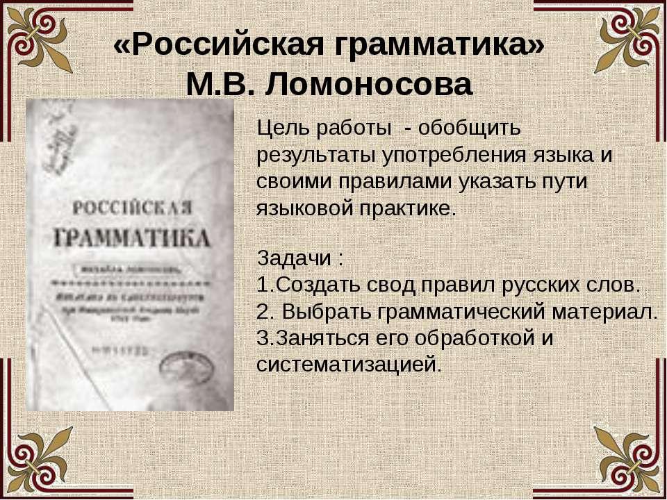 «Российская грамматика» М.В. Ломоносова Цель работы - обобщить результаты упо...