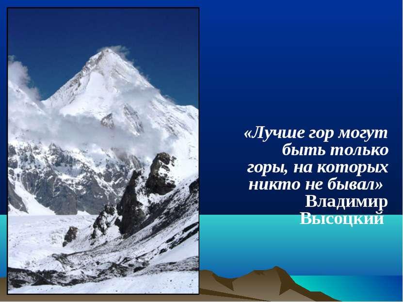 «Лучше гор могут быть только горы, на которых никто не бывал» Владимир Высоцкий