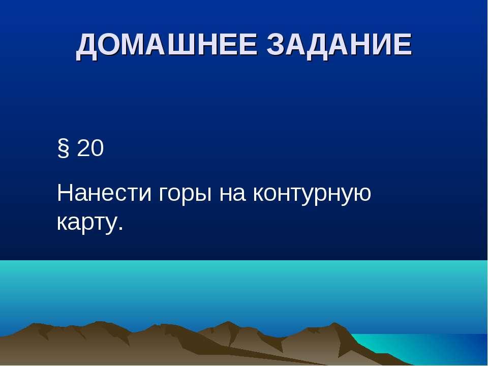 ДОМАШНЕЕ ЗАДАНИЕ § 20 Нанести горы на контурную карту.
