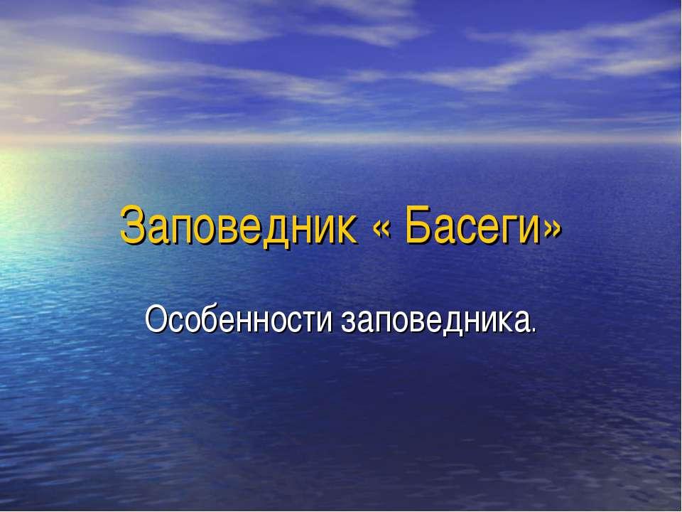 Заповедник « Басеги» Особенности заповедника.
