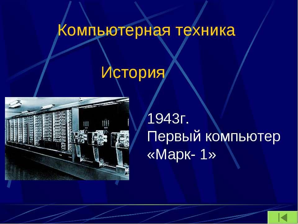 Компьютерная техника История 1943г. Первый компьютер «Марк- 1»