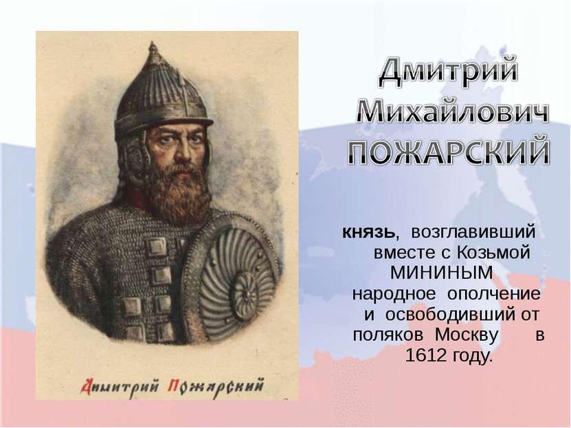 князь, возглавивший вместе с Козьмой МИНИНЫМ народное ополчение и освободивши...