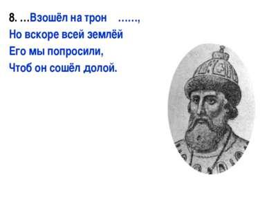8. …Взошёл на трон ……, Но вскоре всей землёй Его мы попросили, Чтоб он сошёл ...