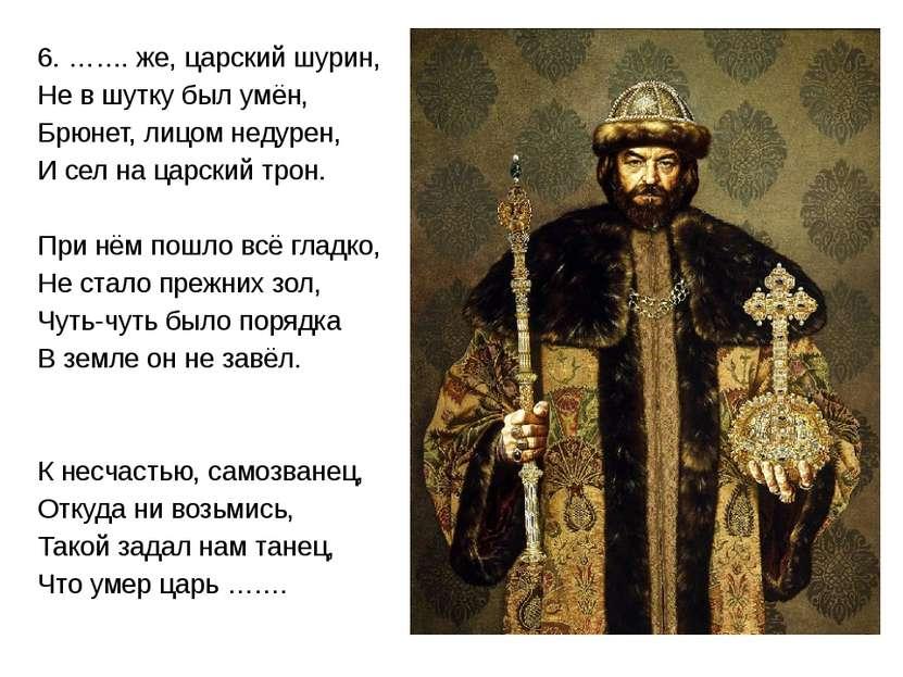 6. ……. же, царский шурин, Не в шутку был умён, Брюнет, лицом недурен, И сел н...
