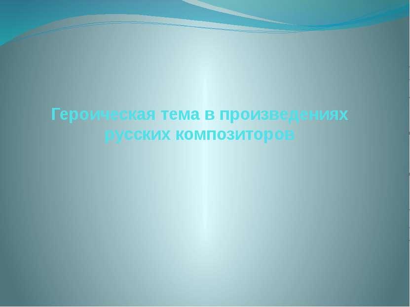 Героическая тема в произведениях русских композиторов