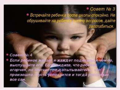 Совет № 3 Встречайте ребенка после школы спокойно. Не обрушивайте на ребенка ...