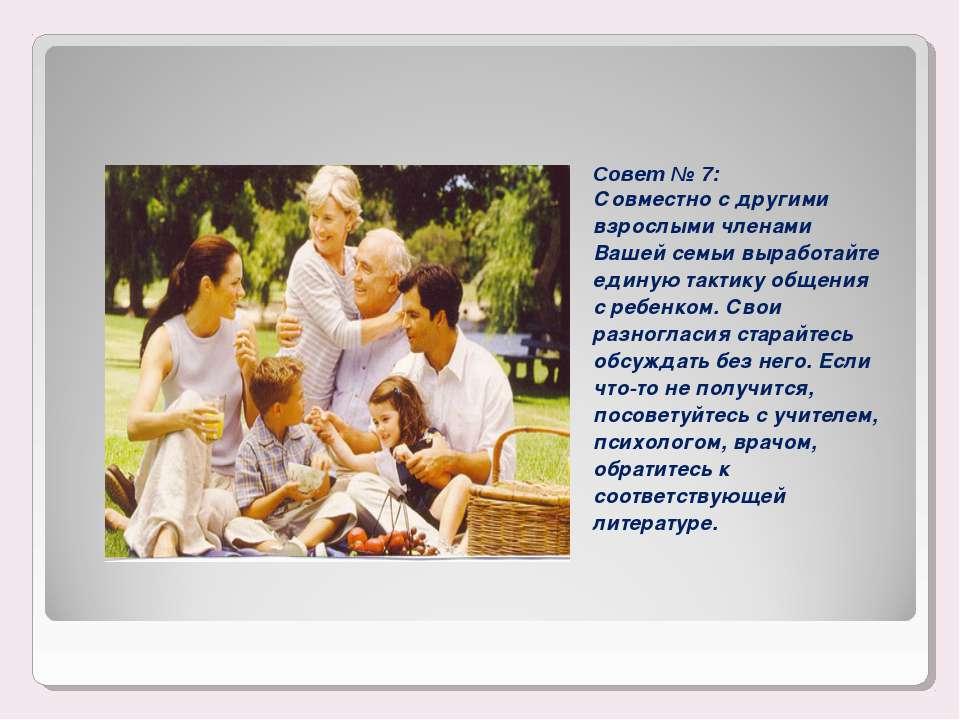 Совет № 7: Совместно с другими взрослыми членами Вашей семьи выработайте един...