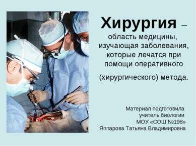 Хирургия – область медицины, изучающая заболевания, которые лечатся при помощ...