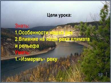Знать: 1.Особенности наших рек 2.Влияние на наши реки климата и рельефа Уметь...