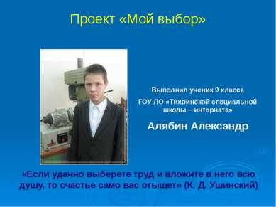 Проект «Мой выбор» Выполнил ученик 9 класса ГОУ ЛО «Тихвинской специальной шк...