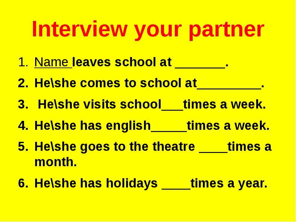 Interview your partner Name leaves school at _______. He\she comes to school ...