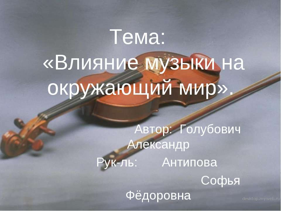 Тема: «Влияние музыки на окружающий мир». Автор: Голубович Александр Рук-ль: ...