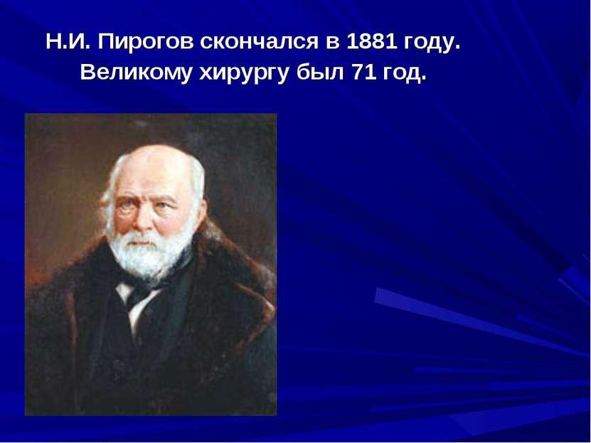 Н.И. Пирогов скончался в 1881 году. Великому хирургу был 71 год.