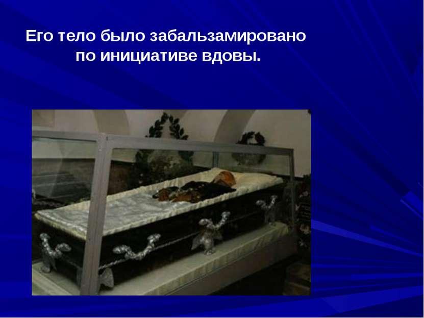 Его тело было забальзамировано по инициативе вдовы.