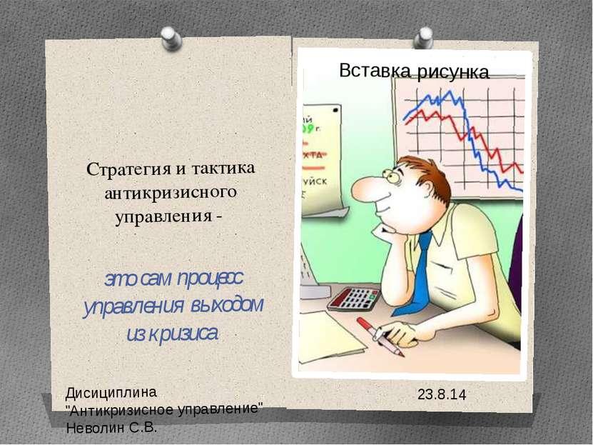 Стратегия и тактика антикризисного управления - это сам процесс управления вы...