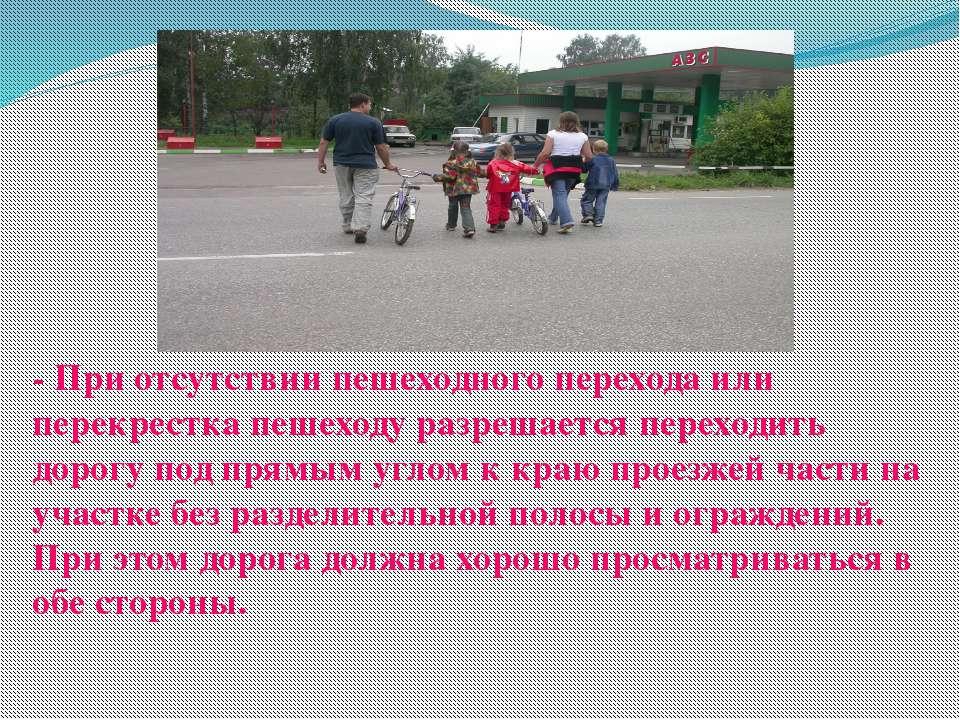 - При отсутствии пешеходного перехода или перекрестка пешеходу разрешается пе...