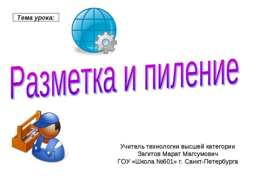 Тема урока: Учитель технологии высшей категории Загитов Марат Магсумович ГОУ ...