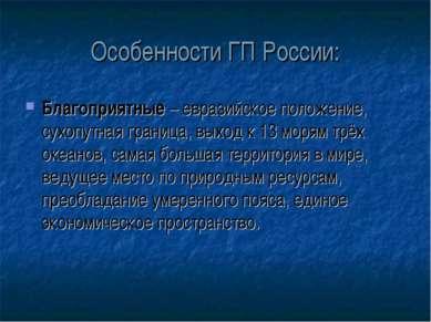 Особенности ГП России: Благоприятные – евразийское положение, сухопутная гран...