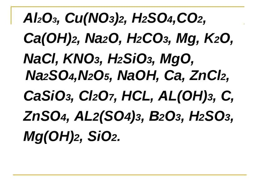 Al2O3, Cu(NO3)2, H2SO4,CO2, Ca(OH)2, Na2O, H2CO3, Mg, K2O, NaCl, KNO3, H2SiO3...