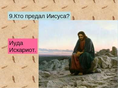 9.Кто предал Иисуса? Иуда Искариот.