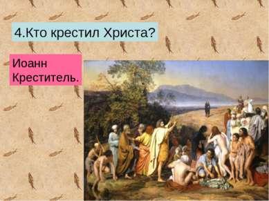 4.Кто крестил Христа? Иоанн Креститель.