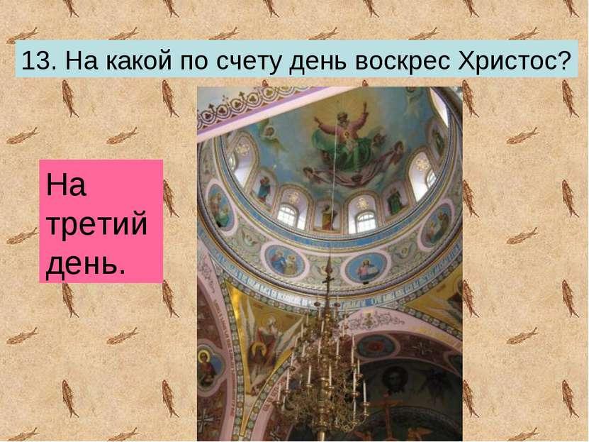 13. На какой по счету день воскрес Христос? На третий день.
