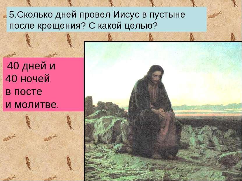 5.Сколько дней провел Иисус в пустыне после крещения? С какой целью? .40 дней...