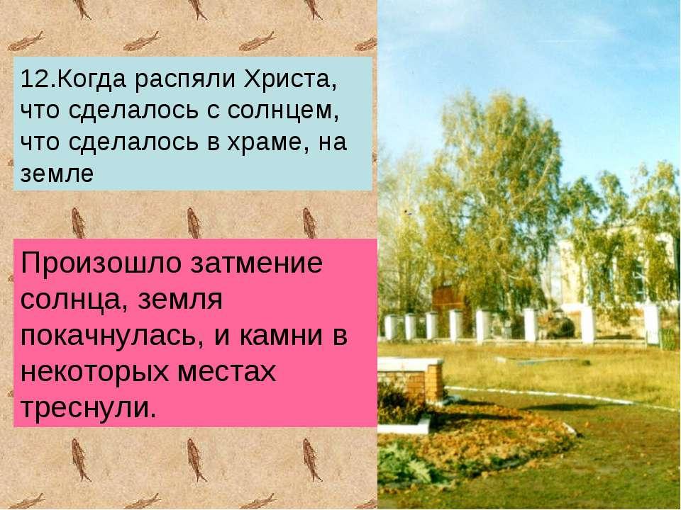 12.Когда распяли Христа, что сделалось с солнцем, что сделалось в храме, на з...