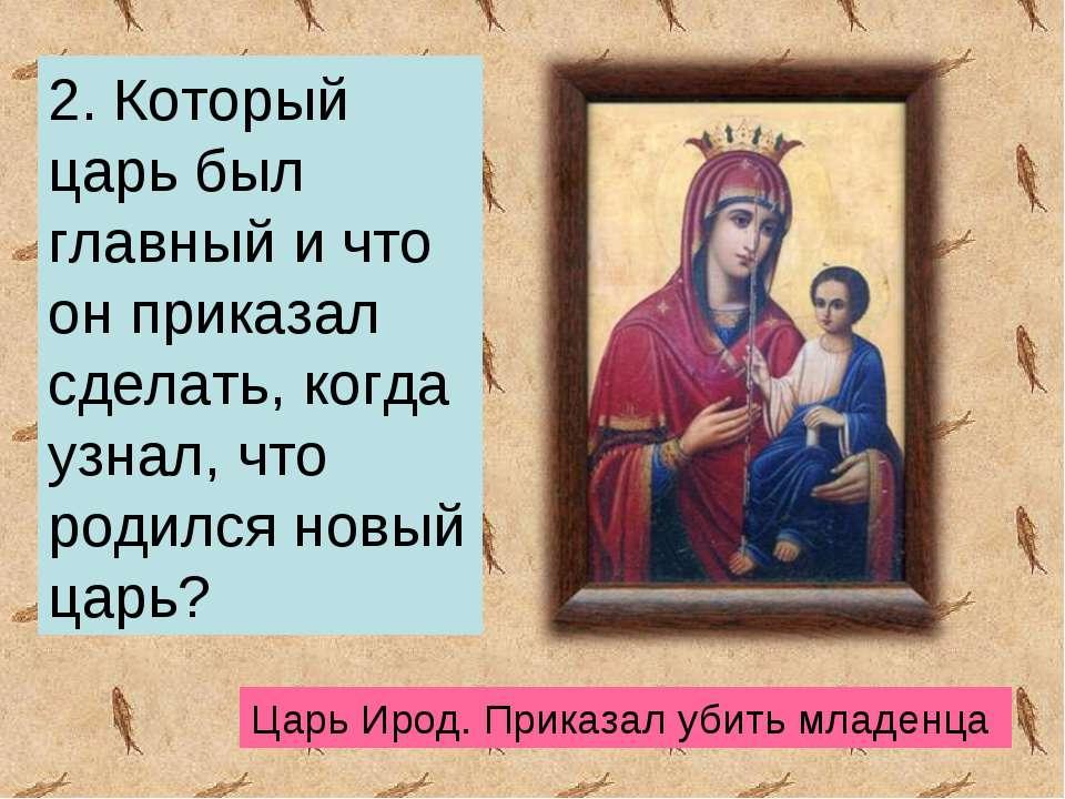 2. Который царь был главный и что он приказал сделать, когда узнал, что родил...