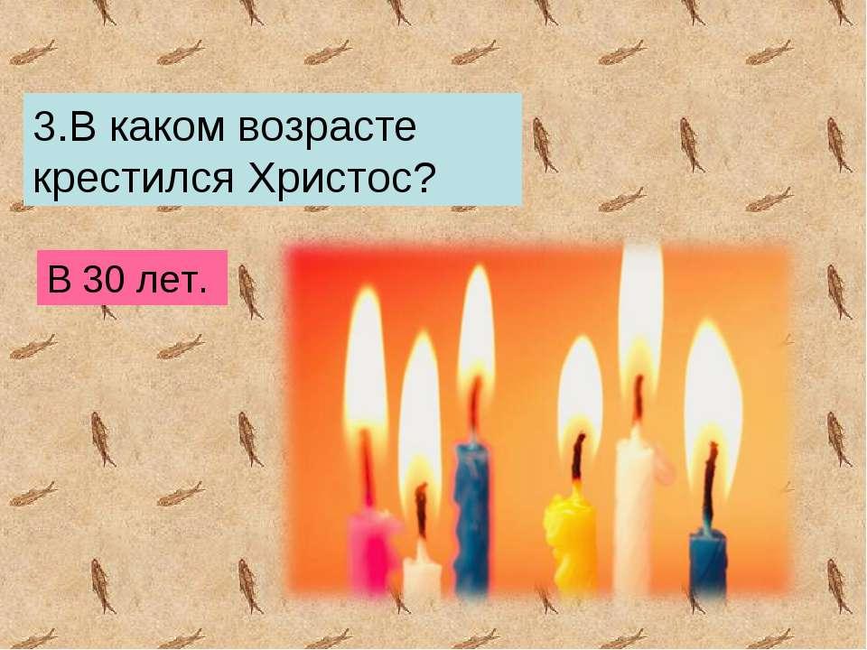 3.В каком возрасте крестился Христос? В 30 лет.