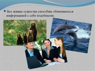 Все живые существа способны обмениваться информацией с себе подобными.