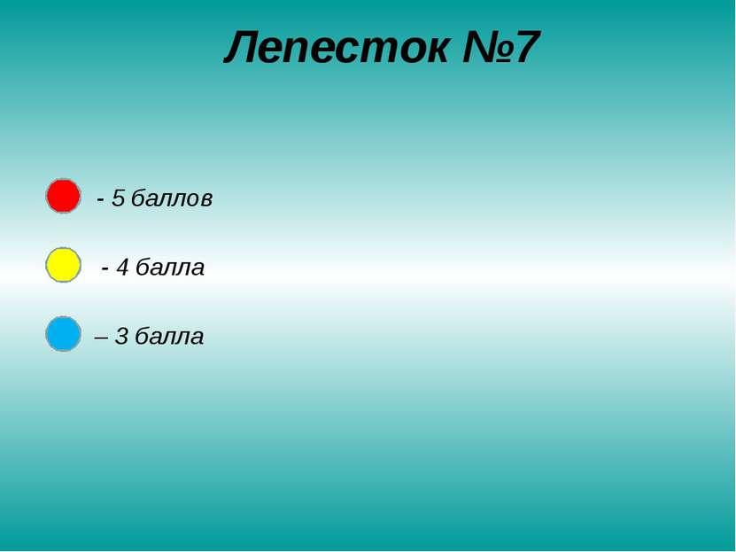 Лепесток №7 - 5 баллов - 4 балла – 3 балла