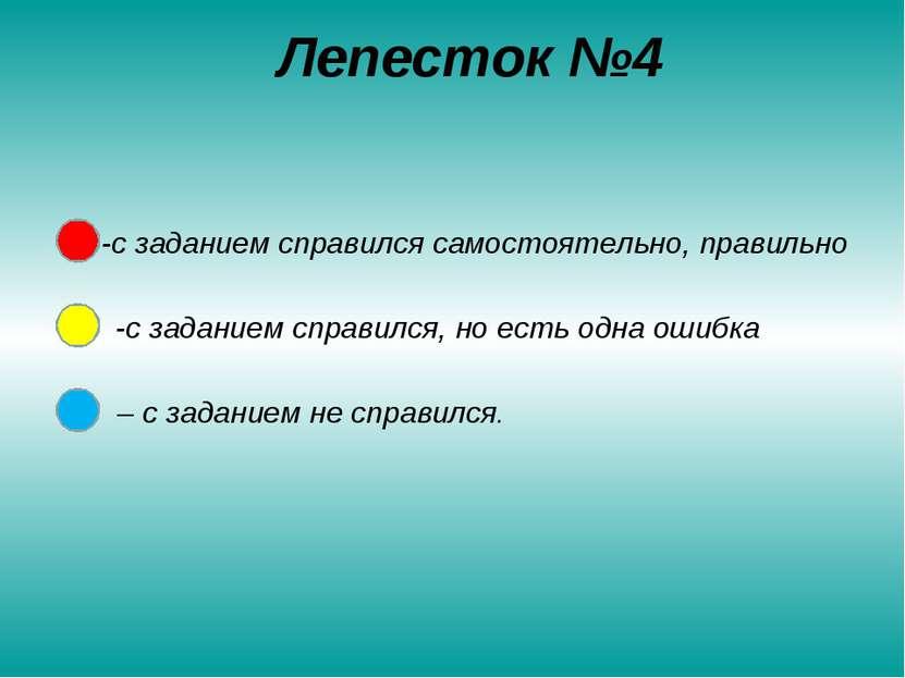 Лепесток №4 -с заданием справился самостоятельно, правильно -с заданием справ...