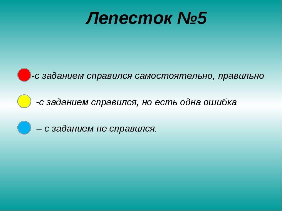 Лепесток №5 -с заданием справился самостоятельно, правильно -с заданием справ...